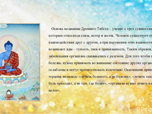 Основа медицины Древнего Тибета – учение о трех сущностях – ньепа, к которым относятся слизь, ветер и желчь. Человек существует путем их взаимодействия друг с другом, а при нарушении этих взаимоотношений возникают яды – тупость, гнев и привязанность…