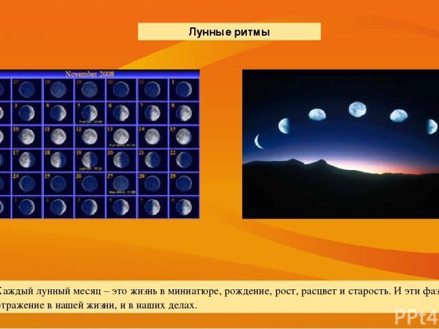 Каждый лунный месяц – это жизнь в миниатюре, рождение, рост, расцвет и старость. И эти фазы находят отражение в нашей жизни, и в наших делах. Лунные ритмы