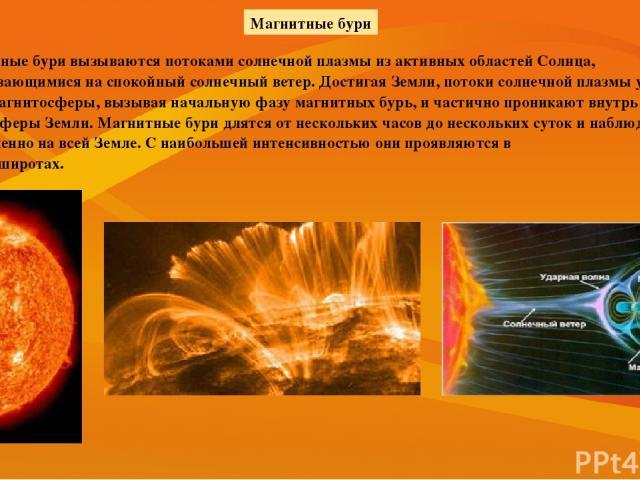 Магнитные бури вызываются потоками солнечной плазмы из активных областей Солнца, накладывающимися на спокойный солнечный ветер. Достигая Земли, потоки солнечной плазмы увеличивают сжатие магнитосферы, вызывая начальную фазу магнитных бурь, и частичн…