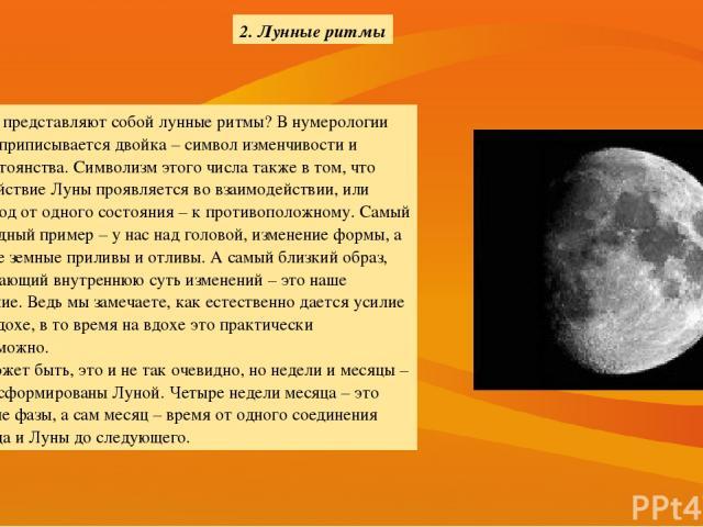2. Лунные ритмы Что представляют собой лунные ритмы? В нумерологии Луне приписывается двойка – символ изменчивости и непостоянства. Символизм этого числа также в том, что воздействие Луны проявляется во взаимодействии, или переход от одного состояни…