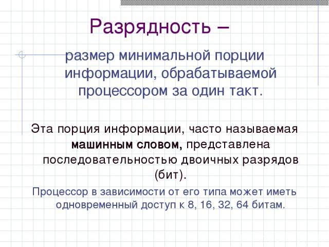 Разрядность – размер минимальной порции информации, обрабатываемой процессором за один такт. Эта порция информации, часто называемая машинным словом, представлена последовательностью двоичных разрядов (бит). Процессор в зависимости от его типа может…