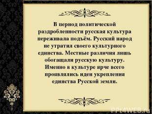В период политической раздробленности русская культура переживала подъём. Русски