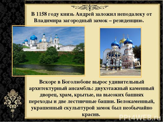 В 1158 году князь Андрей заложил неподалеку от Владимира загородный замок – резиденцию. Вскоре в Боголюбове вырос удивительный архитектурный ансамбль: двухэтажный каменный дворец, храм, крытые, на высоких башнях переходы и две лестничные башни. Бело…