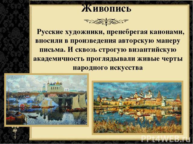 Живопись Русские художники, пренебрегая канонами, вносили в произведения авторскую манеру письма. И сквозь строгую византийскую академичность проглядывали живые черты народного искусства
