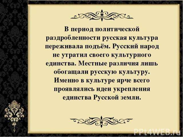 В период политической раздробленности русская культура переживала подъём. Русский народ не утратил своего культурного единства. Местные различия лишь обогащали русскую культуру. Именно в культуре ярче всего проявлялись идеи укрепления единства Русск…