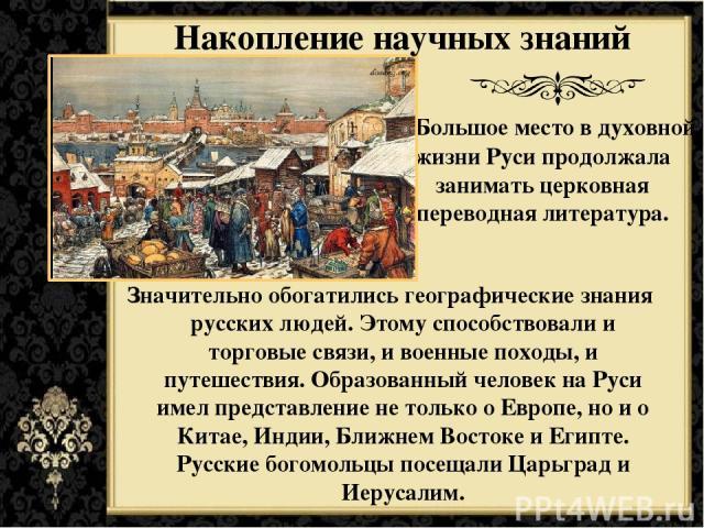 Большое место в духовной жизни Руси продолжала занимать церковная переводная литература. Значительно обогатились географические знания русских людей. Этому способствовали и торговые связи, и военные походы, и путешествия. Образованный человек на Рус…