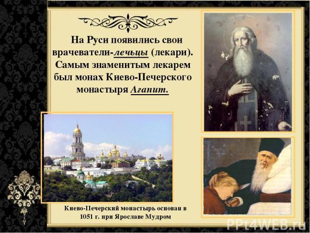 На Руси появились свои врачеватели-лечьцы (лекари). Самым знаменитым лекарем был монах Киево-Печерского монастыря Агапит. Киево-Печерскиймонастырьоснован в 1051 г. при Ярославе Мудром
