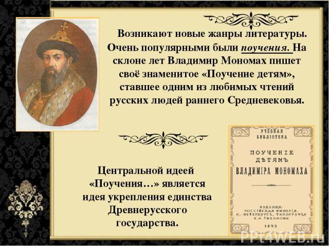 Возникают новые жанры литературы. Очень популярными были поучения. На склоне лет Владимир Мономах пишет своё знаменитое «Поучение детям», ставшее одним из любимых чтений русских людей раннего Средневековья. Центральной идеей «Поучения…» является иде…