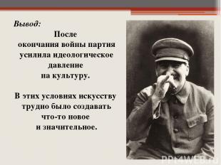 Вывод: После окончания войны партия усилила идеологическое давление на культуру.