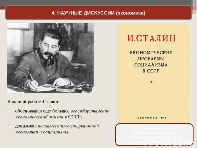 4. НАУЧНЫЕ ДИСКУССИИ (экономика) В данной работе Сталин: обосновывал еще большее огосударствление экономической жизни в СССР; доказывал несовместимость рыночной экономики и социализма. Титульный лист работы И.В.Сталина «Экономические проблемы социал…