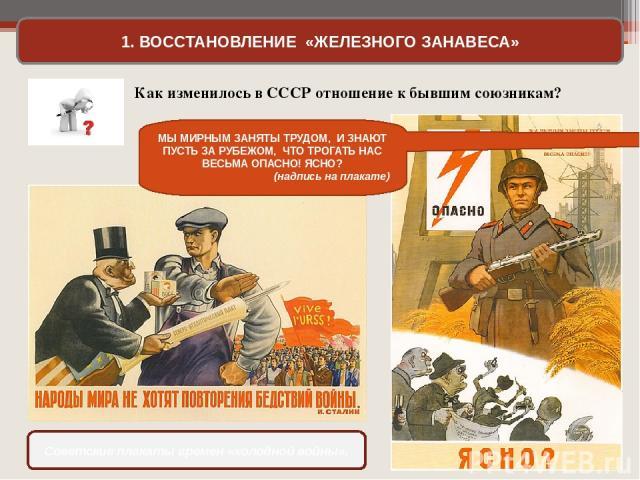 1. ВОССТАНОВЛЕНИЕ «ЖЕЛЕЗНОГО ЗАНАВЕСА» Советские плакаты времен «холодной войны». Как изменилось в СССР отношение к бывшим союзникам? МЫ МИРНЫМ ЗАНЯТЫ ТРУДОМ, И ЗНАЮТ ПУСТЬ ЗА РУБЕЖОМ, ЧТО ТРОГАТЬ НАС ВЕСЬМА ОПАСНО! ЯСНО? (надпись на плакате)
