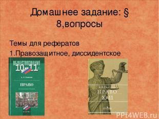 Домашнее задание: § 8,вопросы Темы для рефератов 1.Правозащитное, диссидентское