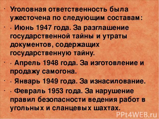 Уголовная ответственность была ужесточена по следующим составам: · Июнь 1947 года. За разглашение государственной тайны и утраты документов, содержащих государственную тайну. · Апрель 1948 года. За изготовление и продажу самогона. · Январь 1949 года…
