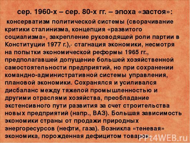 сер. 1960-х – сер. 80-х гг. –эпоха «застоя»: консерватизм политической системы (сворачивание критики сталинизма, концепция «развитого социализма», закрепление руководящей роли партии в Конституции 1977 г.),· стагнация экономики, несмотря на попытки…