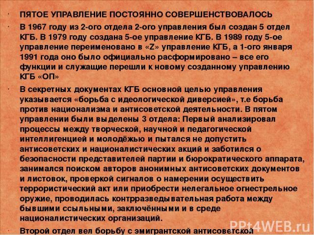 ПЯТОЕ УПРАВЛЕНИЕ ПОСТОЯННО СОВЕРШЕНСТВОВАЛОСЬ В 1967 году из 2-ого отдела 2-ого управления был создан 5 отдел КГБ. В 1979 году создана 5-ое управление КГБ. В 1989 году 5-ое управление переименовано в «Z» управление КГБ, а 1-ого января 1991 года оно …