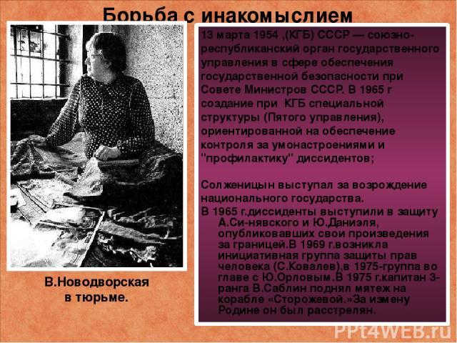 Борьба с инакомыслием 13 марта 1954 ,(КГБ) CCCP — союзно-республиканский орган государственного управления в сфере обеспечения государственной безопасности при Совете Министров СССР. В 1965 г создание при КГБ специальной структуры (Пятого управления…