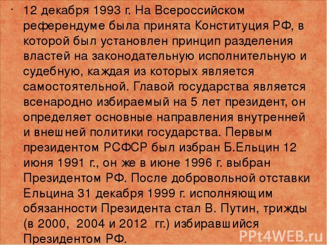 12 декабря 1993 г. На Всероссийском референдуме была принята Конституция РФ, в которой был установлен принцип разделения властей на законодательную исполнительную и судебную, каждая из которых является самостоятельной. Главой государства является вс…