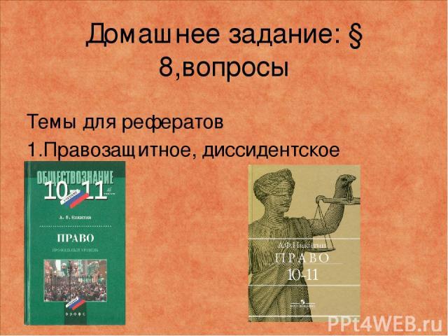 Домашнее задание: § 8,вопросы Темы для рефератов 1.Правозащитное, диссидентское движение.