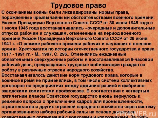 Трудовое право С окончанием войны были ликвидированы нормы права, порожденные чрезвычайными обстоятельствами военного времени. Указом Президиума Верховного Совета СССР от 30 июня 1945 года с 1 июля 1945 года восстанавливались «очередные и дополнител…
