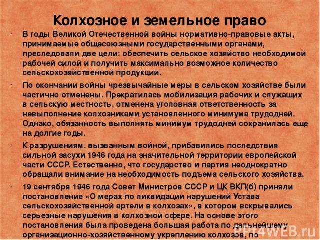 Колхозное и земельное право В годы Великой Отечественной войны нормативно-правовые акты, принимаемые общесоюзными государственными органами, преследовали две цели: обеспечить сельское хозяйство необходимой рабочей силой и получить максимально возмож…