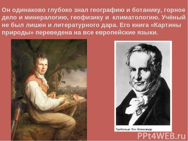 Он одинаково глубоко знал географию и ботанику, горное дело и минералогию, геофизику и климатологию. Учёный не был лишен и литературного дара. Его книга «Картины природы» переведена на все европейские языки.