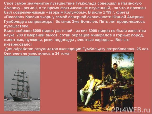 Своё самое знаменитое путешествие Гумбольдт совершил в Латинскую Америку - регион, в то время фактически не изученный, - за что и прозван был современниками «вторым Колумбом». В июле 1799 г. фрегат «Писсаро» бросил якорь у самой северной оконечности…