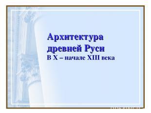 Архитектура древней Руси В X – начале XIII века