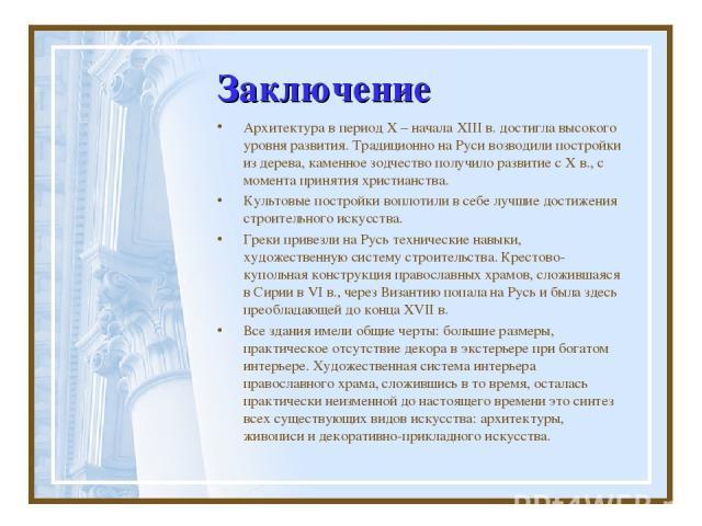 Заключение Архитектура в период X – начала XIII в. достигла высокого уровня развития. Традиционно на Руси возводили постройки из дерева, каменное зодчество получило развитие с X в., с момента принятия христианства. Культовые постройки воплотили в се…