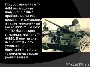 Под обозначением Т-44М эти машины получили ночные приборы механика-водителя и ко