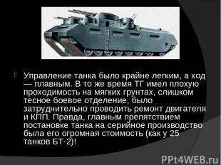 Управление танка было крайне легким, а ход — плавным. В то же время ТГ имел плох