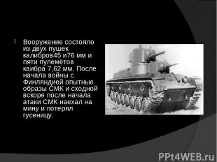 Вооружение состояло из двух пушек калибров45 и76 мм и пяти пулемётов каибра 7,62