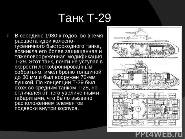 Танк Т-29 В середине 1930-х годов, во время расцвета идеи колесно-гусеничного быстроходного танка, возникла его более защищенная и тяжеловооруженная модификация Т-29. Этот танк, почти не уступая в скорости легкобронированным собратьям, имел броню то…