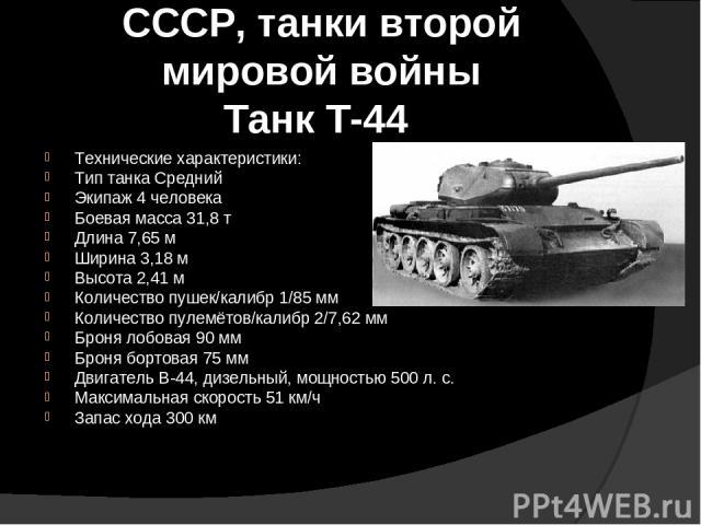 СССР, танки второй мировой войны Танк Т-44 Технические характеристики: Тип танка Средний Экипаж 4 человека Боевая масса 31,8 т Длина 7,65 м Ширина 3,18 м Высота 2,41 м Количество пушек/калибр 1/85 мм Количество пулемётов/калибр 2/7,62 мм Броня лобов…