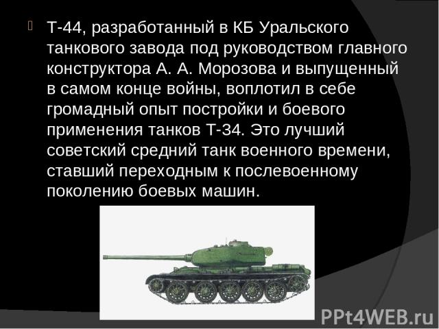 Т-44, разработанный в КБ Уральского танкового завода под руководством главного конструктора А. А. Морозова и выпущенный в самом конце войны, воплотил в себе громадный опыт постройки и боевого применения танков Т-34. Это лучший советский средний танк…
