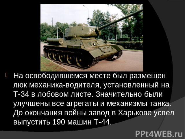 На освободившемся месте был размещен люк механика-водителя, установленный на Т-34 в лобовом листе. Значительно были улучшены все агрегаты и механизмы танка. До окончания войны завод в Харькове успел выпустить 190 машин Т-44.
