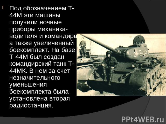 Под обозначением Т-44М эти машины получили ночные приборы механика-водителя и командира, а также увеличенный боекомплект. На базе Т-44М был создан командирский танк Т-44МК. В нем за счет незначительного уменьшения боекомплекта была установлена втора…