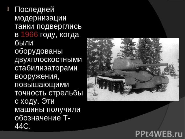 Последней модернизации танки подверглись в 1966 году, когда были оборудованы двухплоскостными стабилизаторами вооружения, повышающими точность стрельбы с ходу. Эти машины получили обозначение Т-44С.