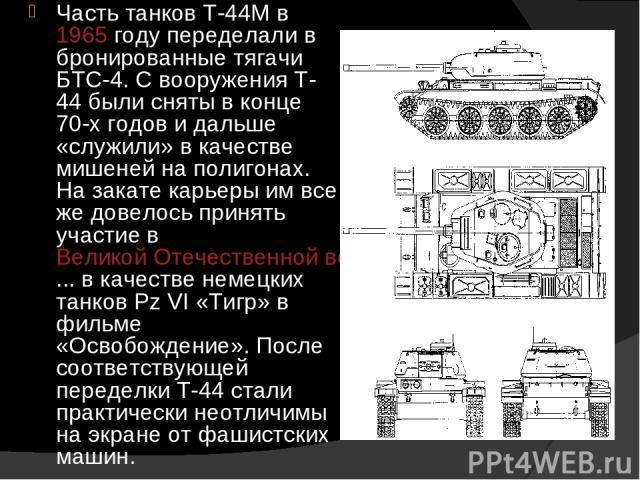 Часть танков Т-44М в 1965 году переделали в бронированные тягачи БТС-4. С вооружения Т-44 были сняты в конце 70-х годов и дальше «служили» в качестве мишеней на полигонах. На закате карьеры им все же довелось принять участие в Великой Отечественной …