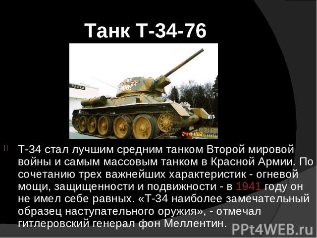 Танк Т-34-76 Т-34 стал лучшим средним танком Второй мировой войны и самым массовым танком в Красной Армии. По сочетанию трех важнейших характеристик - огневой мощи, защищенности и подвижности - в 1941 году он не имел себе равных. «Т-34 наиболее заме…
