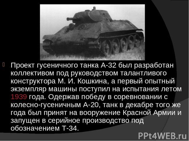 Проект гусеничного танка А-32 был разработан коллективом под руководством талантливого конструктора М. И. Кошкина, а первый опытный экземпляр машины поступил на испытания летом 1939 года. Одержав победу в соревновании с колесно-гусеничным А-20, танк…