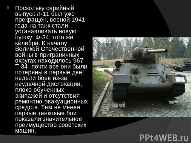 Поскольку серийный выпуск Л-11 был уже прекращен, весной 1941 года на танк стали устанавливать новую пушку, Ф-34, того же калибра. К началу Великой Отечественной войны в приграничных округах находилось 967 Т-34 -почти все они были потеряны в первые …