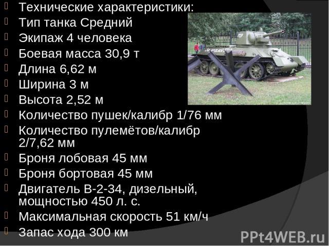 Технические характеристики: Тип танка Средний Экипаж 4 человека Боевая масса 30,9 т Длина 6,62 м Ширина 3 м Высота 2,52 м Количество пушек/калибр 1/76 мм Количество пулемётов/калибр 2/7,62 мм Броня лобовая 45 мм Броня бортовая 45 мм Двигатель В-2-34…