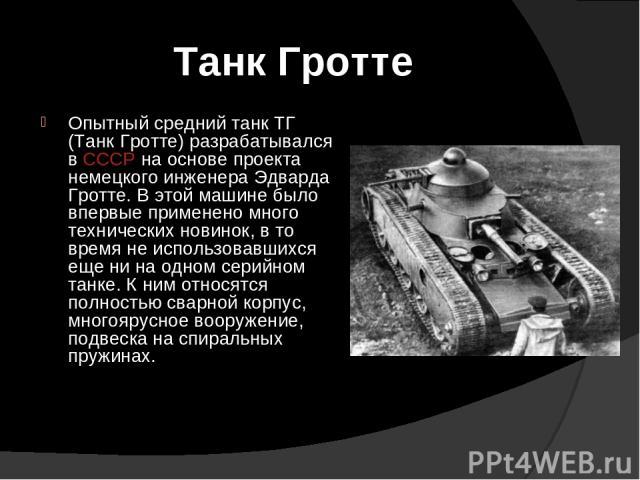 Танк Гротте Опытный средний танк ТГ (Танк Гротте) разрабатывался в СССР на основе проекта немецкого инженера Эдварда Гротте. В этой машине было впервые применено много технических новинок, в то время не использовавшихся еще ни на одном серийном танк…