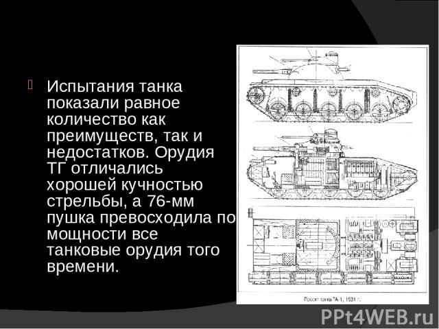 Испытания танка показали равное количество как преимуществ, так и недостатков. Орудия ТГ отличались хорошей кучностью стрельбы, а 76-мм пушка превосходила по мощности все танковые орудия того времени.