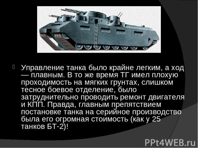 Управление танка было крайне легким, а ход — плавным. В то же время ТГ имел плохую проходимость на мягких грунтах, слишком тесное боевое отделение, было затруднительно проводить ремонт двигателя и КПП. Правда, главным препятствием постановке танка н…