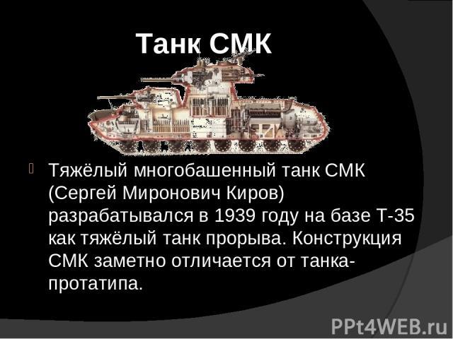 Танк СМК Тяжёлый многобашенный танк СМК (Сергей Миронович Киров) разрабатывался в 1939 году на базе Т-35 как тяжёлый танк прорыва. Конструкция СМК заметно отличается от танка-протатипа.