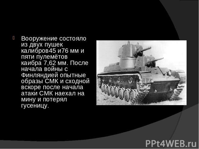 Вооружение состояло из двух пушек калибров45 и76 мм и пяти пулемётов каибра 7,62 мм. После начала войны с Финляндией опытные образы СМК и сходной вскоре после начала атаки СМК наехал на мину и потерял гусеницу.