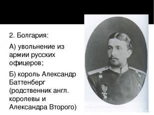 2. Болгария: А) увольнение из армии русских офицеров; Б) король Александр Баттен