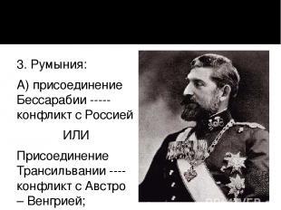 3. Румыния: А) присоединение Бессарабии ----- конфликт с Россией ИЛИ Присоединен