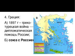 4. Греция: А) 1897 г – греко-турецкая война ---- дипломатическая помощь России;